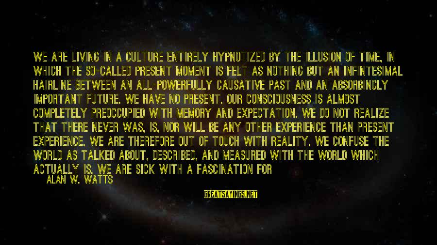 Felt Nothing Sayings By Alan W. Watts: We are living in a culture entirely hypnotized by the illusion of time, in which