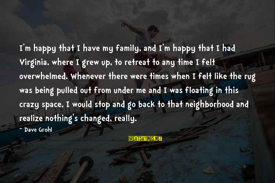 Felt Nothing Sayings By Dave Grohl: I'm happy that I have my family, and I'm happy that I had Virginia, where