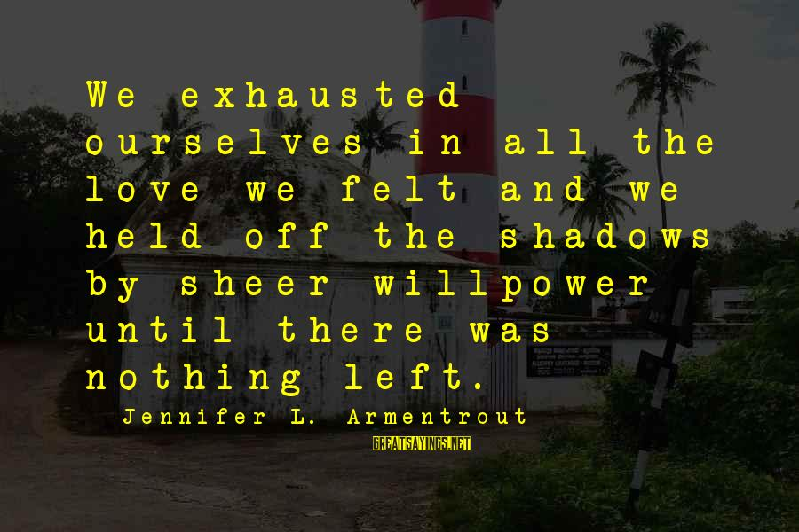 Felt Nothing Sayings By Jennifer L. Armentrout: We exhausted ourselves in all the love we felt and we held off the shadows