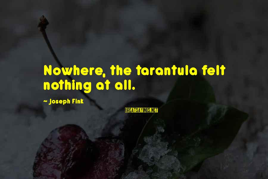 Felt Nothing Sayings By Joseph Fink: Nowhere, the tarantula felt nothing at all.