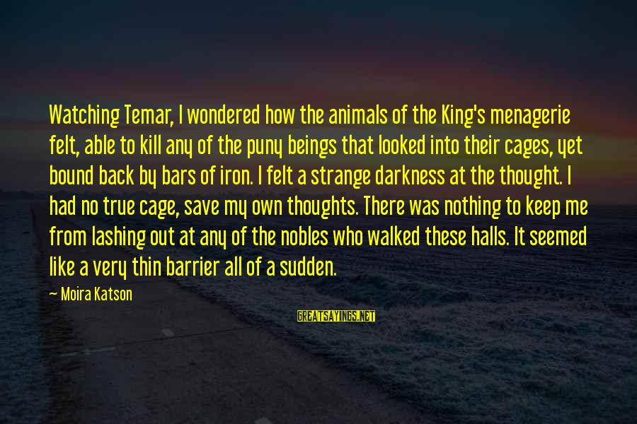 Felt Nothing Sayings By Moira Katson: Watching Temar, I wondered how the animals of the King's menagerie felt, able to kill