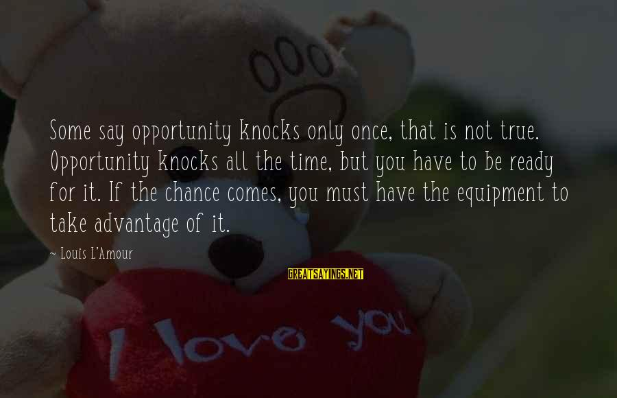 Fely Sayings By Louis L'Amour: Some say opportunity knocks only once, that is not true. Opportunity knocks all the time,