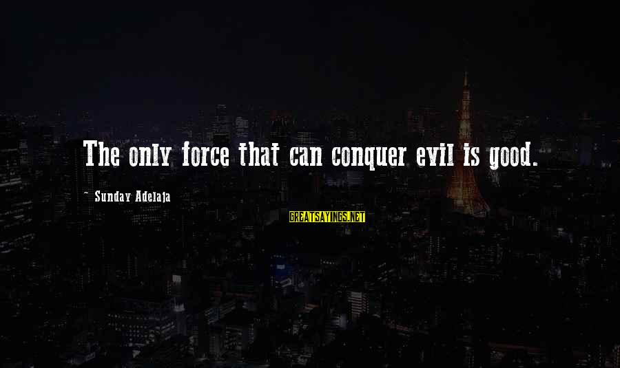Fely Sayings By Sunday Adelaja: The only force that can conquer evil is good.