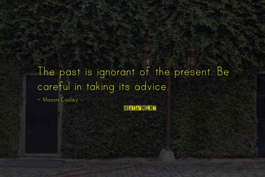 Female Fitness Sayings By Mason Cooley: The past is ignorant of the present. Be careful in taking its advice.