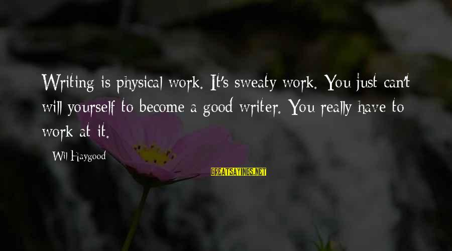 Female Fitness Sayings By Wil Haygood: Writing is physical work. It's sweaty work. You just can't will yourself to become a