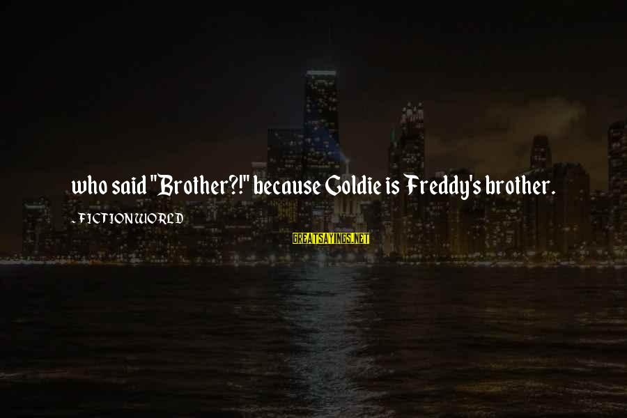 "Feminism In Frankenstein Sayings By FICTION WORLD: who said ""Brother?!"" because Goldie is Freddy's brother."