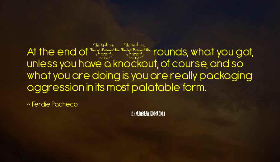 Ferdie Pacheco Sayings: At the end of 10 rounds, what you got, unless you have a knockout, of
