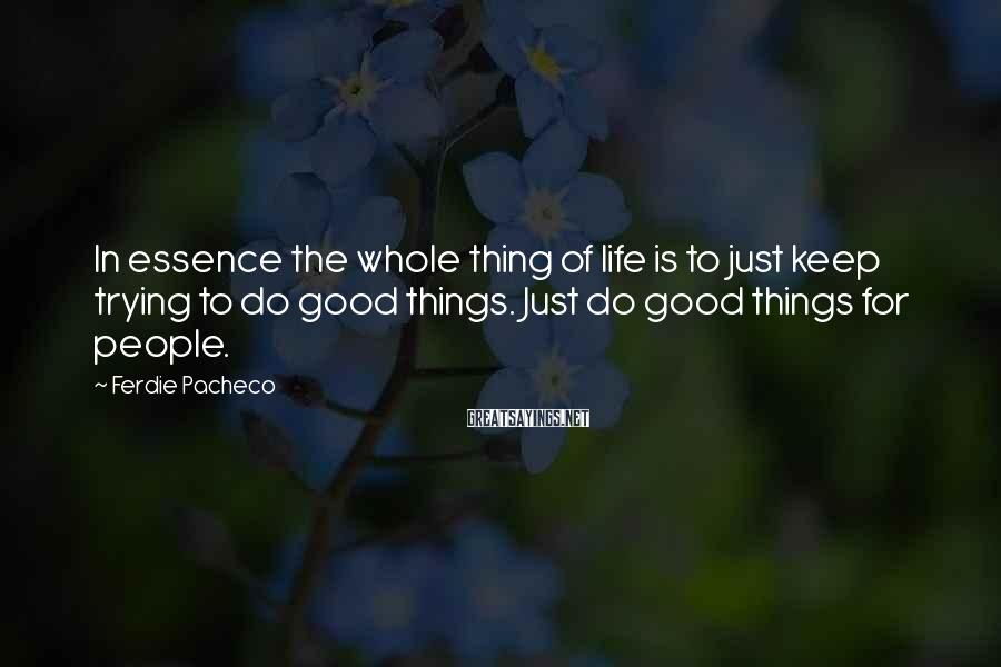Ferdie Pacheco Sayings: In essence the whole thing of life is to just keep trying to do good