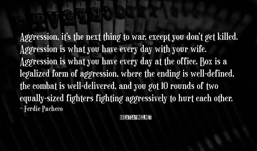 Ferdie Pacheco Sayings: Aggression, it's the next thing to war, except you don't get killed. Aggression is what