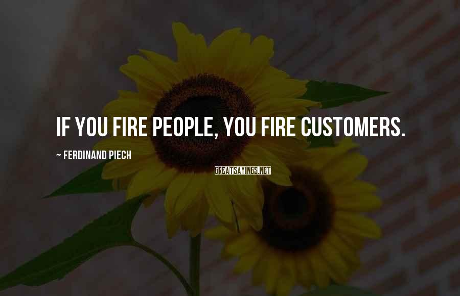 Ferdinand Piech Sayings: If you fire people, you fire customers.