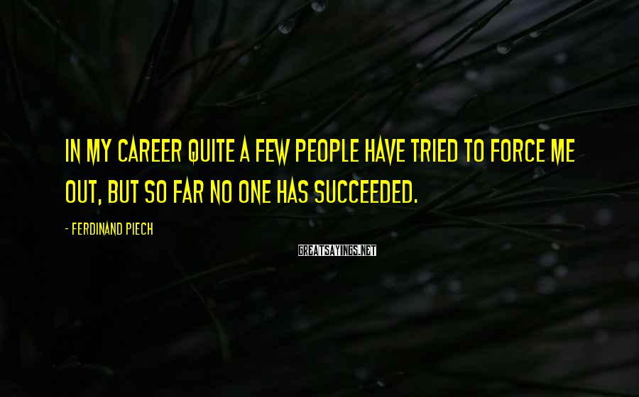 Ferdinand Piech Sayings: In my career quite a few people have tried to force me out, but so