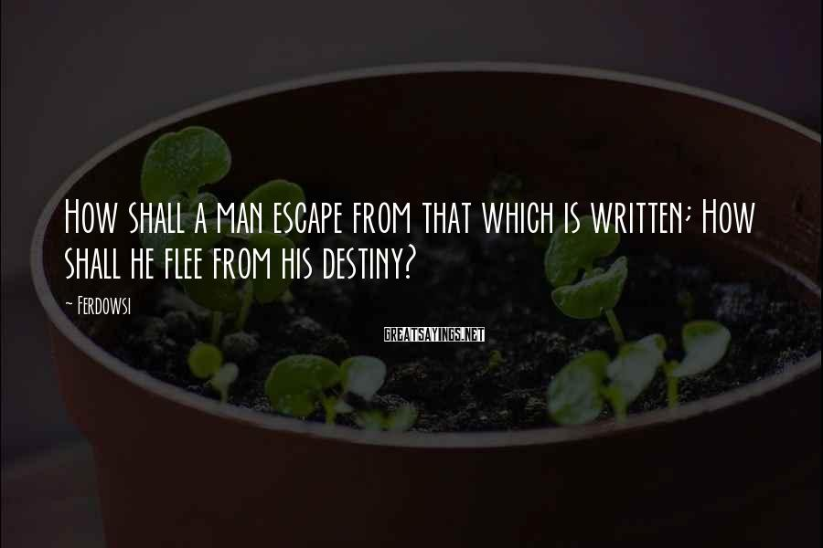 Ferdowsi Sayings: How shall a man escape from that which is written; How shall he flee from