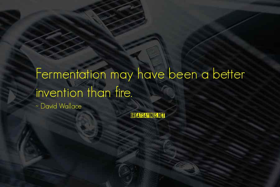 Fermentation Sayings By David Wallace: Fermentation may have been a better invention than fire.