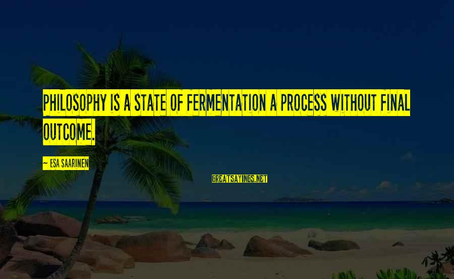 Fermentation Sayings By Esa Saarinen: Philosophy is a state of fermentation a process without final outcome.