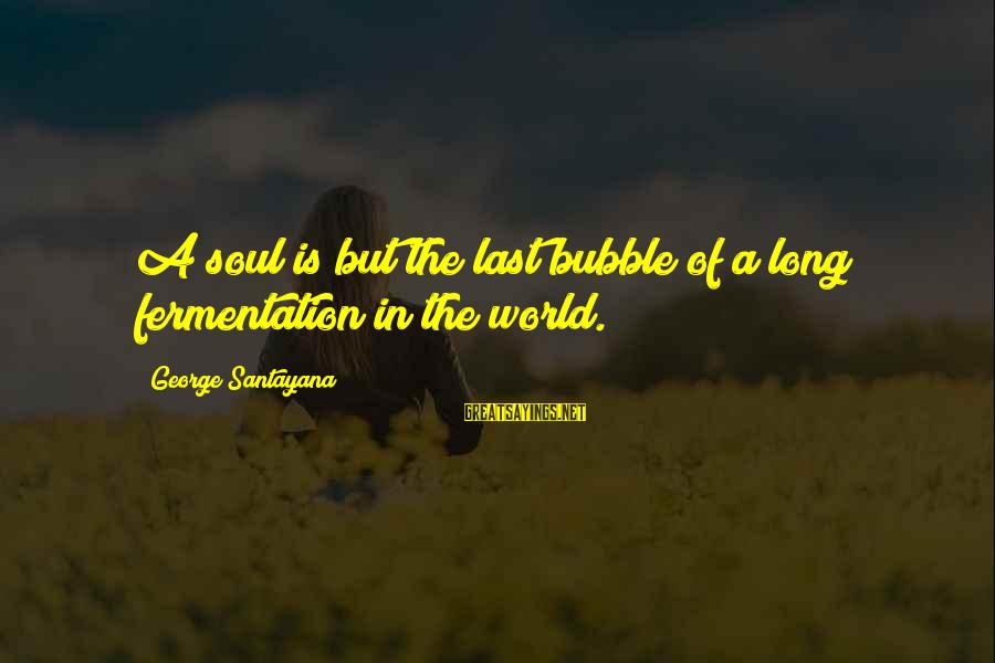 Fermentation Sayings By George Santayana: A soul is but the last bubble of a long fermentation in the world.