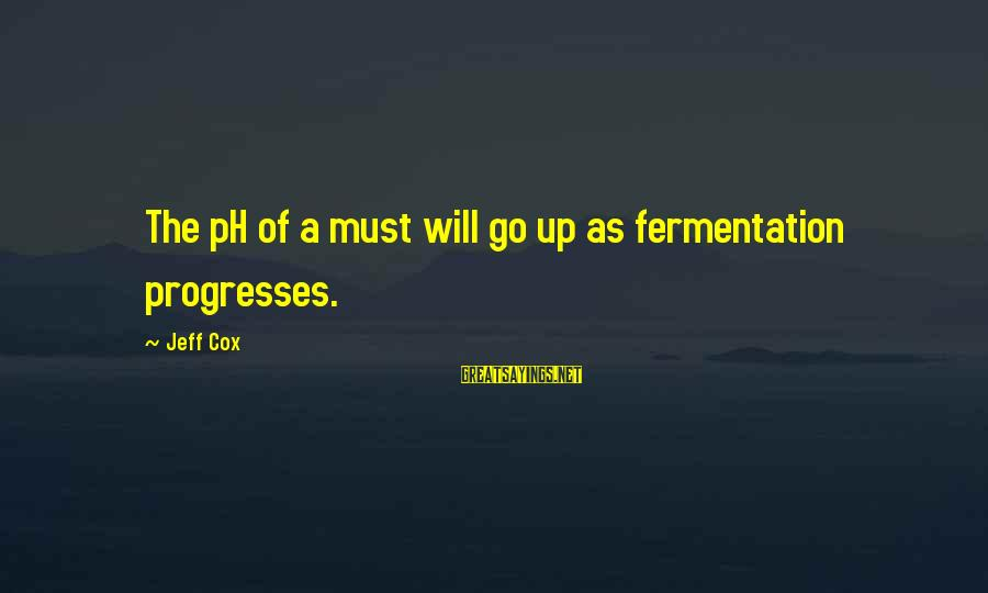Fermentation Sayings By Jeff Cox: The pH of a must will go up as fermentation progresses.