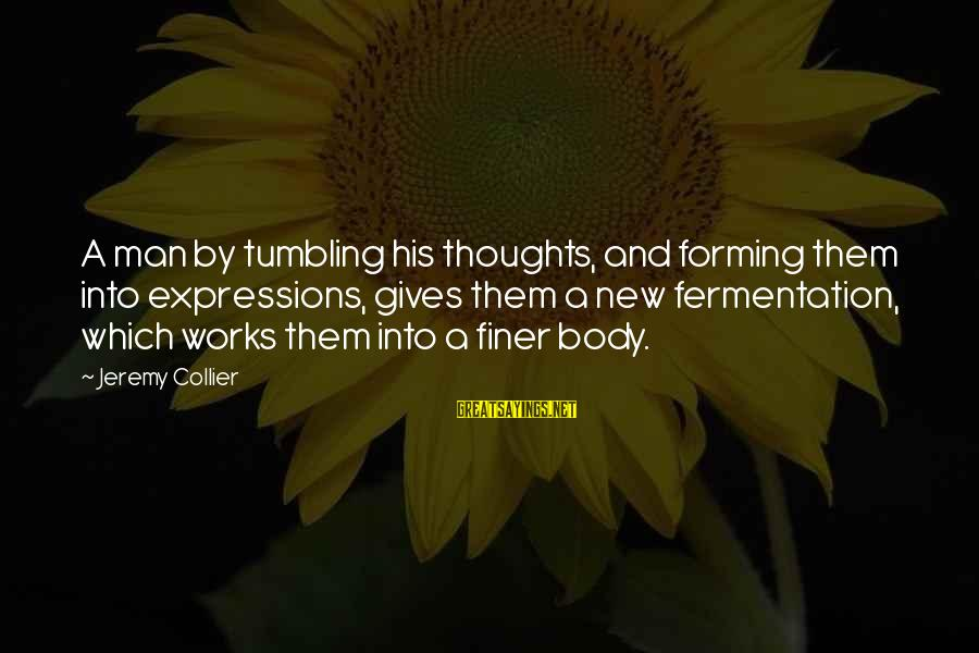 Fermentation Sayings By Jeremy Collier: A man by tumbling his thoughts, and forming them into expressions, gives them a new