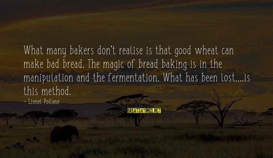 Fermentation Sayings By Lionel Poilane: What many bakers don't realise is that good wheat can make bad bread. The magic