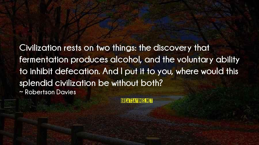 Fermentation Sayings By Robertson Davies: Civilization rests on two things: the discovery that fermentation produces alcohol, and the voluntary ability