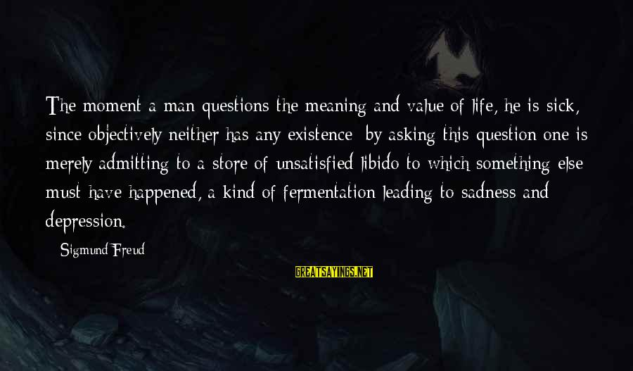 Fermentation Sayings By Sigmund Freud: The moment a man questions the meaning and value of life, he is sick, since