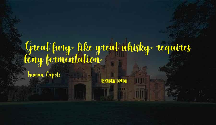 Fermentation Sayings By Truman Capote: Great fury, like great whisky, requires long fermentation.