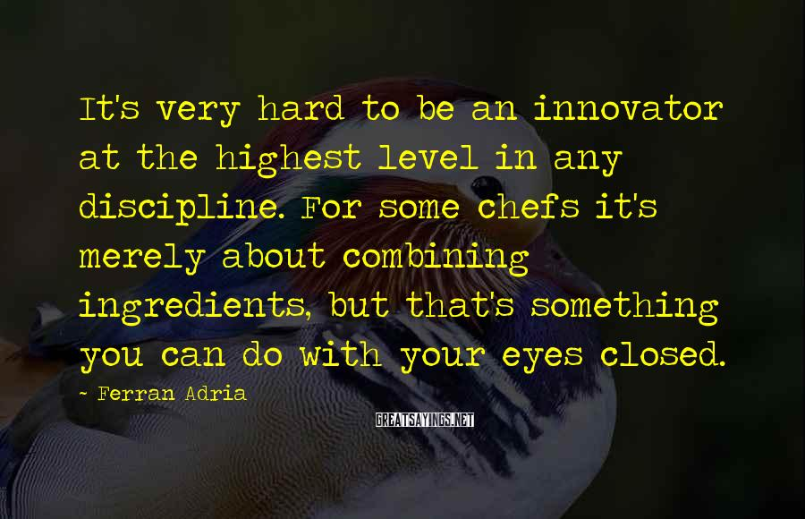 Ferran Adria Sayings: It's very hard to be an innovator at the highest level in any discipline. For
