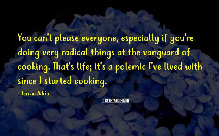 Ferran Adria Sayings: You can't please everyone, especially if you're doing very radical things at the vanguard of