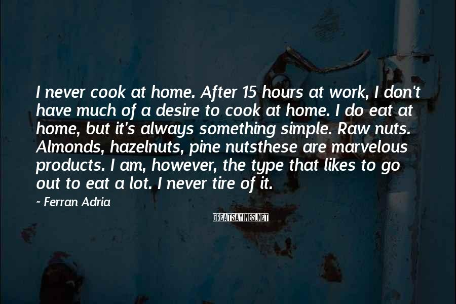 Ferran Adria Sayings: I never cook at home. After 15 hours at work, I don't have much of