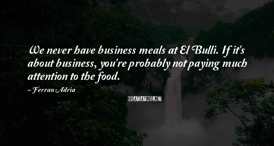 Ferran Adria Sayings: We never have business meals at El Bulli. If it's about business, you're probably not