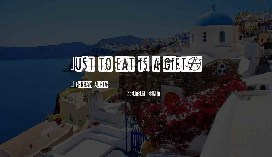 Ferran Adria Sayings: Just to eat is a gift.