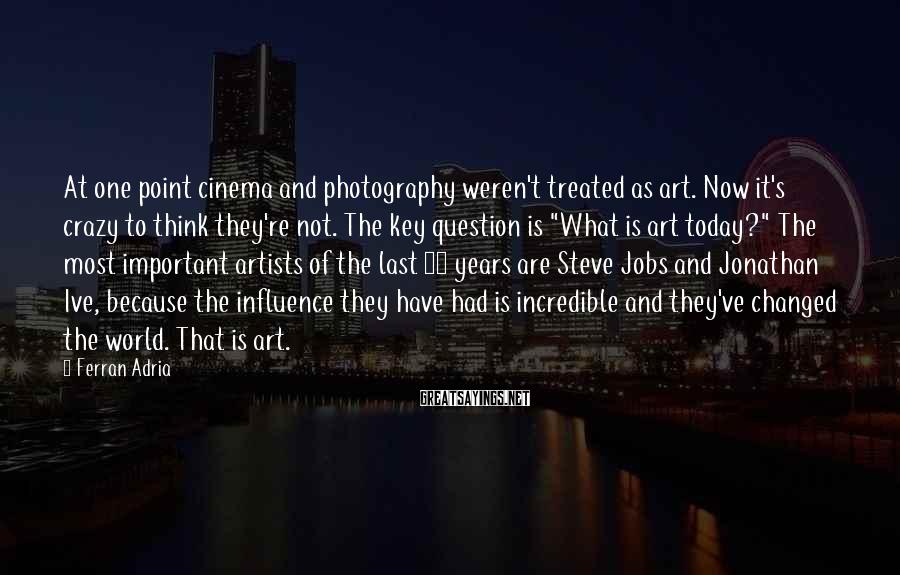 Ferran Adria Sayings: At one point cinema and photography weren't treated as art. Now it's crazy to think