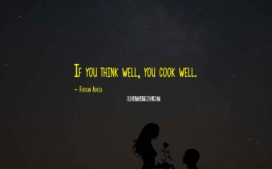 Ferran Adria Sayings: If you think well, you cook well.