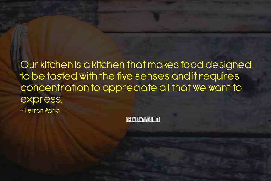 Ferran Adria Sayings: Our kitchen is a kitchen that makes food designed to be tasted with the five