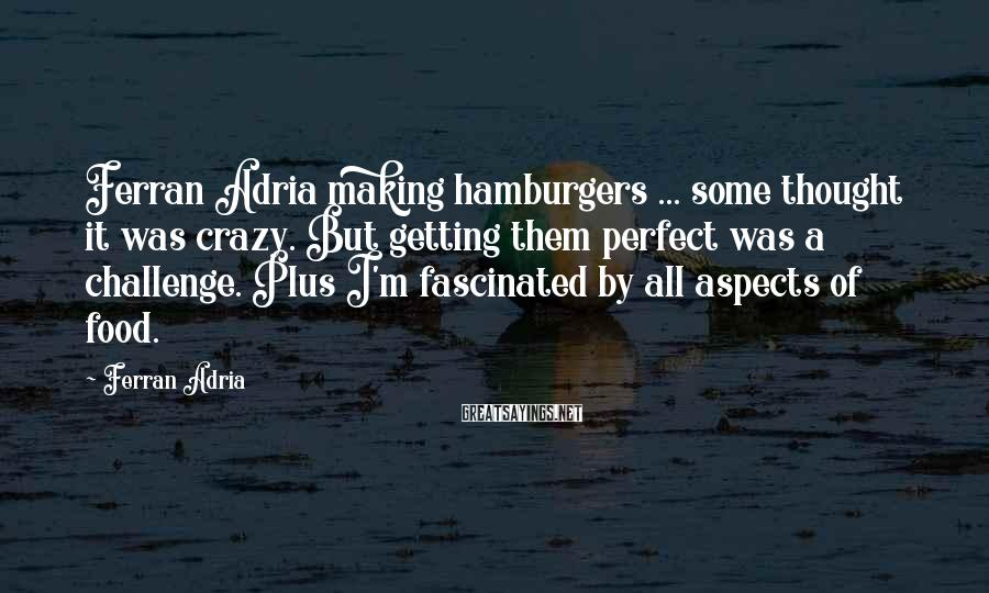 Ferran Adria Sayings: Ferran Adria making hamburgers ... some thought it was crazy. But getting them perfect was