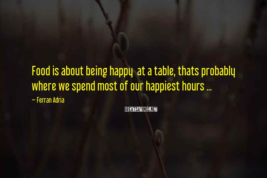 Ferran Adria Sayings: Food is about being happy at a table, thats probably where we spend most of