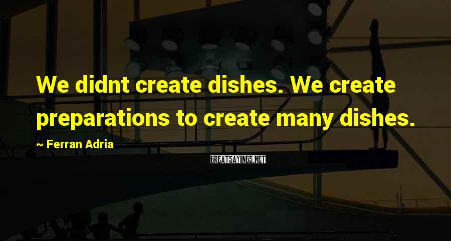 Ferran Adria Sayings: We didnt create dishes. We create preparations to create many dishes.