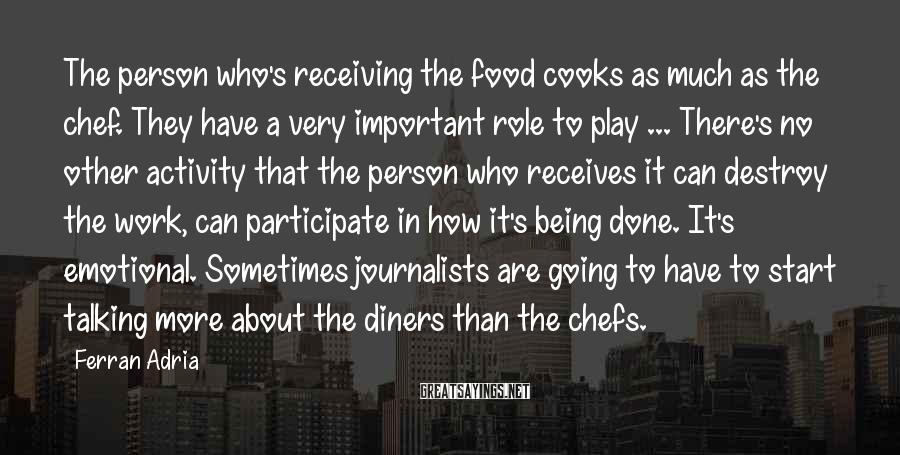 Ferran Adria Sayings: The person who's receiving the food cooks as much as the chef. They have a