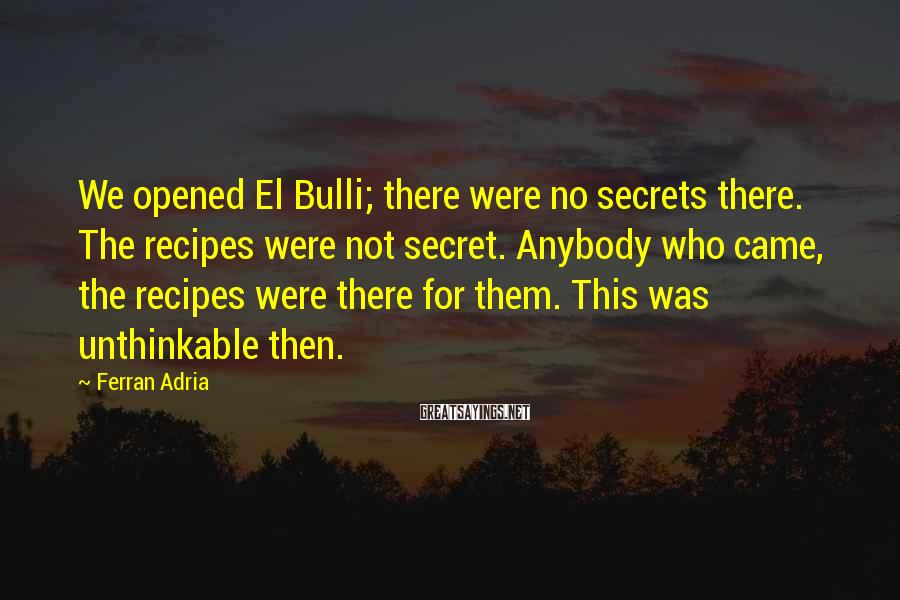 Ferran Adria Sayings: We opened El Bulli; there were no secrets there. The recipes were not secret. Anybody