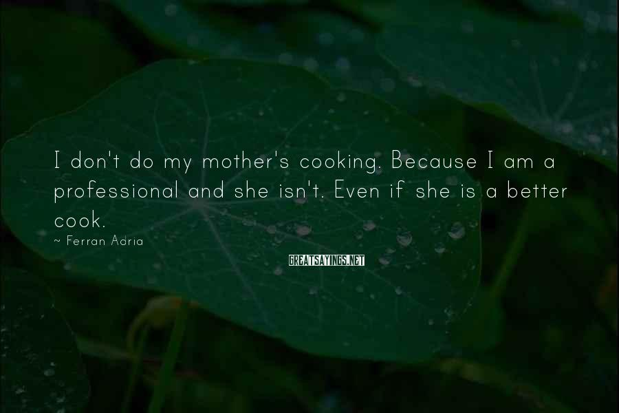 Ferran Adria Sayings: I don't do my mother's cooking. Because I am a professional and she isn't. Even