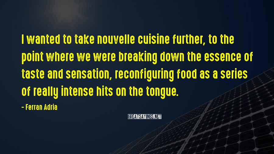 Ferran Adria Sayings: I wanted to take nouvelle cuisine further, to the point where we were breaking down