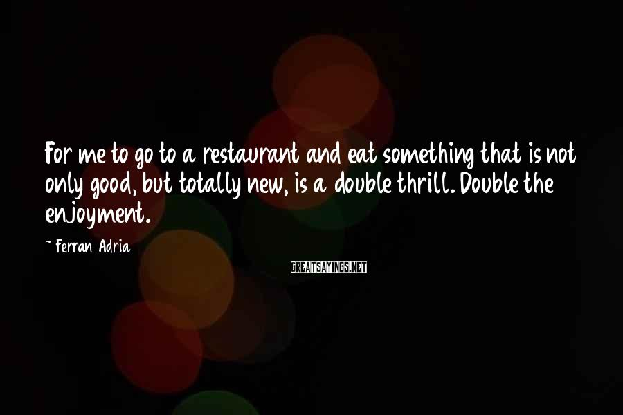 Ferran Adria Sayings: For me to go to a restaurant and eat something that is not only good,