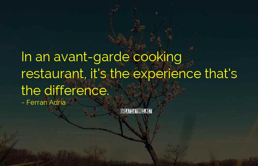 Ferran Adria Sayings: In an avant-garde cooking restaurant, it's the experience that's the difference.