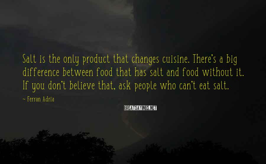 Ferran Adria Sayings: Salt is the only product that changes cuisine. There's a big difference between food that