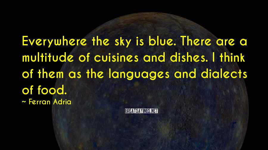 Ferran Adria Sayings: Everywhere the sky is blue. There are a multitude of cuisines and dishes. I think