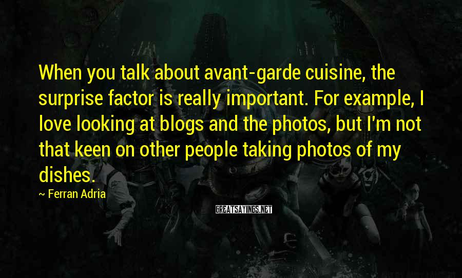 Ferran Adria Sayings: When you talk about avant-garde cuisine, the surprise factor is really important. For example, I