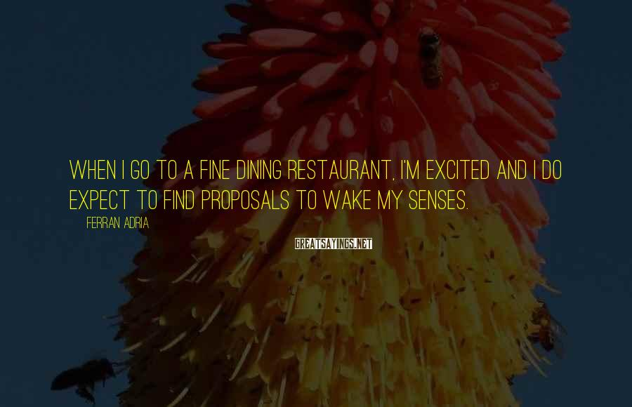 Ferran Adria Sayings: When I go to a fine dining restaurant, I'm excited and I do expect to