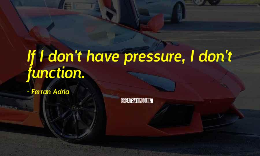 Ferran Adria Sayings: If I don't have pressure, I don't function.