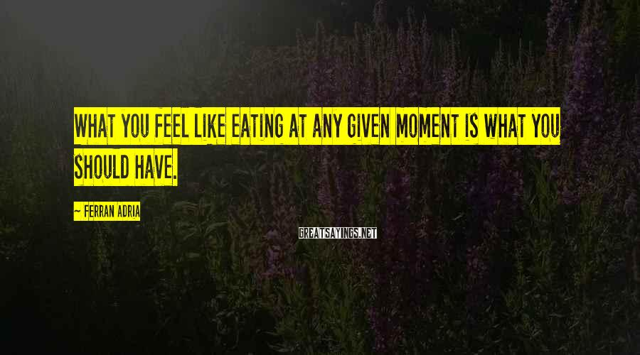 Ferran Adria Sayings: What you feel like eating at any given moment is what you should have.