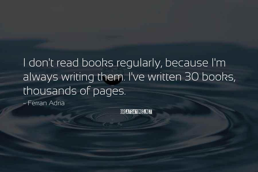 Ferran Adria Sayings: I don't read books regularly, because I'm always writing them. I've written 30 books, thousands