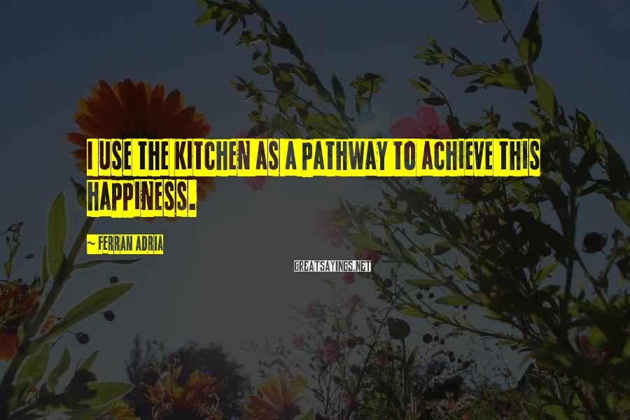 Ferran Adria Sayings: I use the kitchen as a pathway to achieve this happiness.